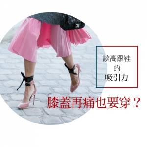 膝蓋再痛也要穿? 談高跟鞋的吸引力