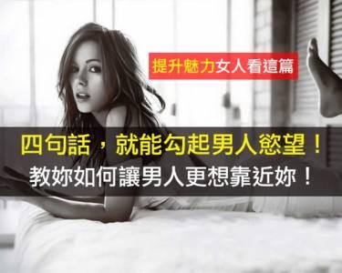 女人必看!四句話,就能勾起男人慾望!教妳如何讓男人更想靠近妳! 歡迎分享)