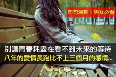 男女必看!別讓青春耗盡在看不到未來的等待...八年的愛情長跑比不上三個月的感情... 歡迎分享)