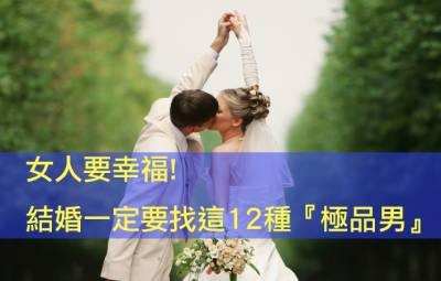 女人要幸福,結婚一定要找這12種『極品男』!!